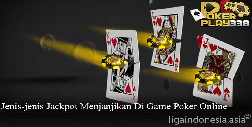 Jenis Jenis Jackpot Menjanjikan Di Game Poker Online Liga Indonesia